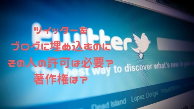 ツイッターをブログに埋め込むのにその人の許可は必要?著作権は?